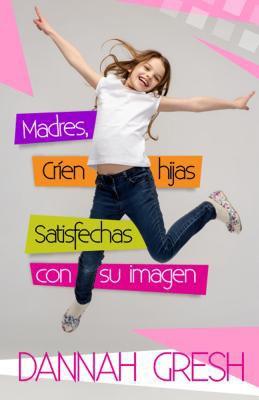 Madres, críen hijas satisfechas con su imagen (Rústica) [Libro]