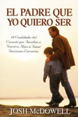 El Padre Que Yo Quiero Ser (Rústica) [Libro]